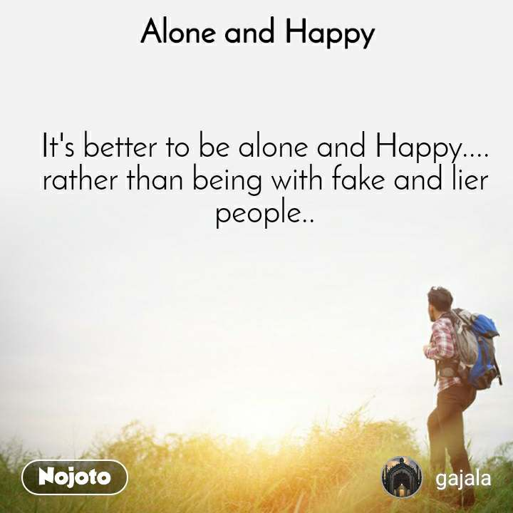 Alone and Happy  It's better to be alone and Happy.... rather than being with fake and lier people..