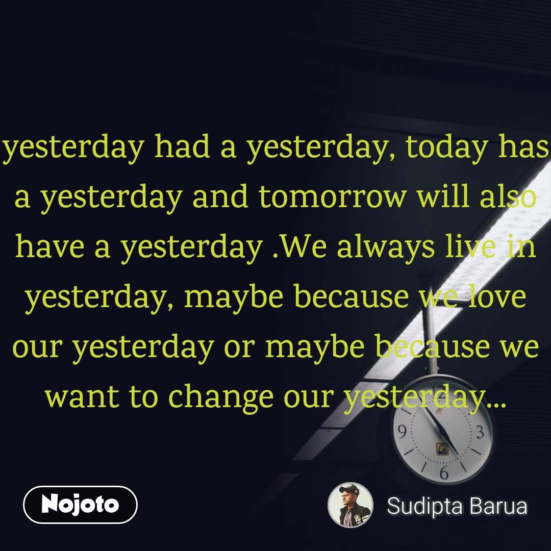 yesterday had a yesterday, today has a yesterday and tomorrow will also have a yesterday .We always live in yesterday, maybe because we love our yesterday or maybe because we want to change our yesterday...