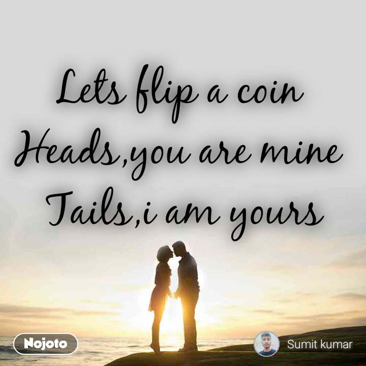 Lets flip a coin  Heads,you are mine  Tails,i am yours