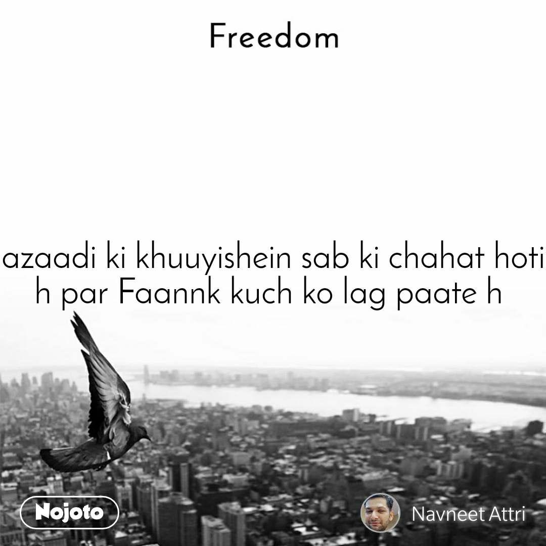 Freedom azaadi ki khuuyishein sab ki chahat hoti h par Faannk kuch ko lag paate h