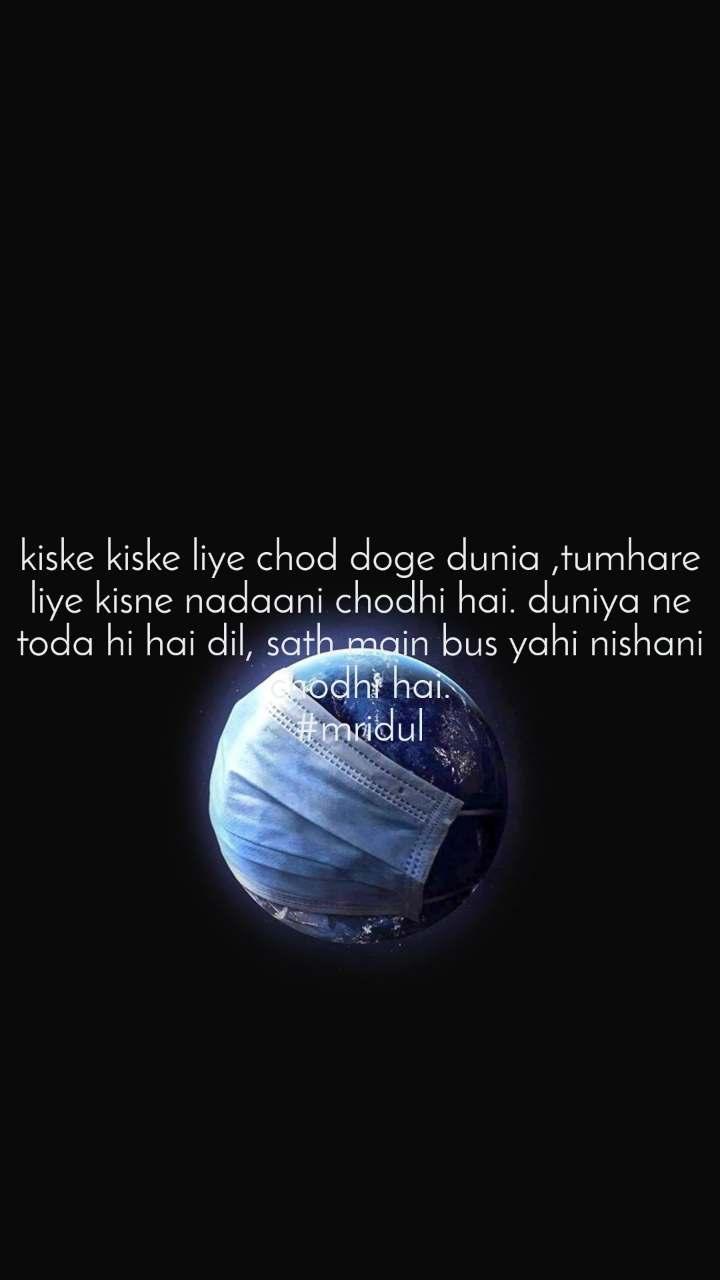 kiske kiske liye chod doge dunia ,tumhare liye kisne nadaani chodhi hai. duniya ne toda hi hai dil, sath main bus yahi nishani chodhi hai. #mridul