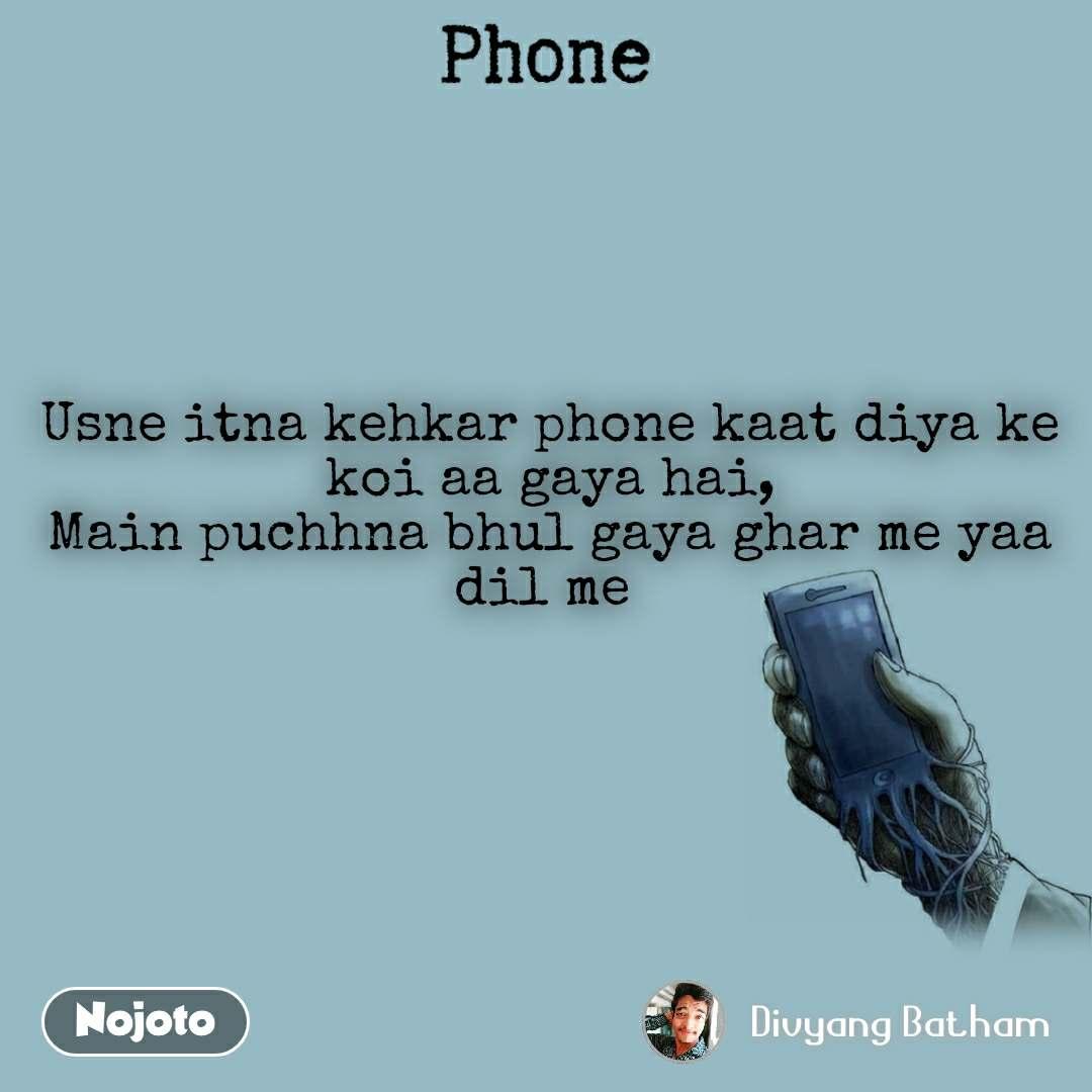 Phone Usne itna kehkar phone kaat diya ke koi aa gaya hai, Main puchhna bhul gaya ghar me yaa dil me