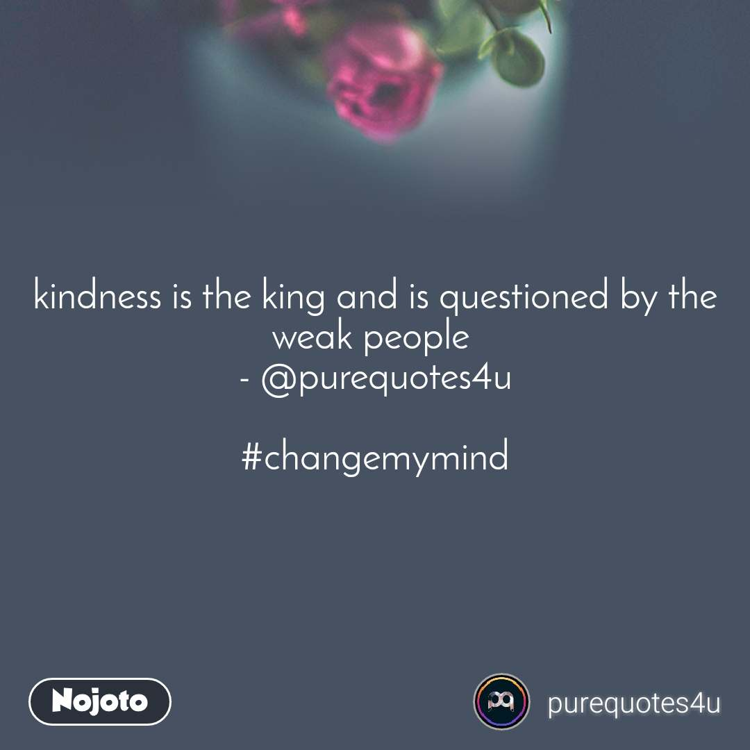 kindness is the king and is questioned by the weak people  - @purequotes4u  #changemymind
