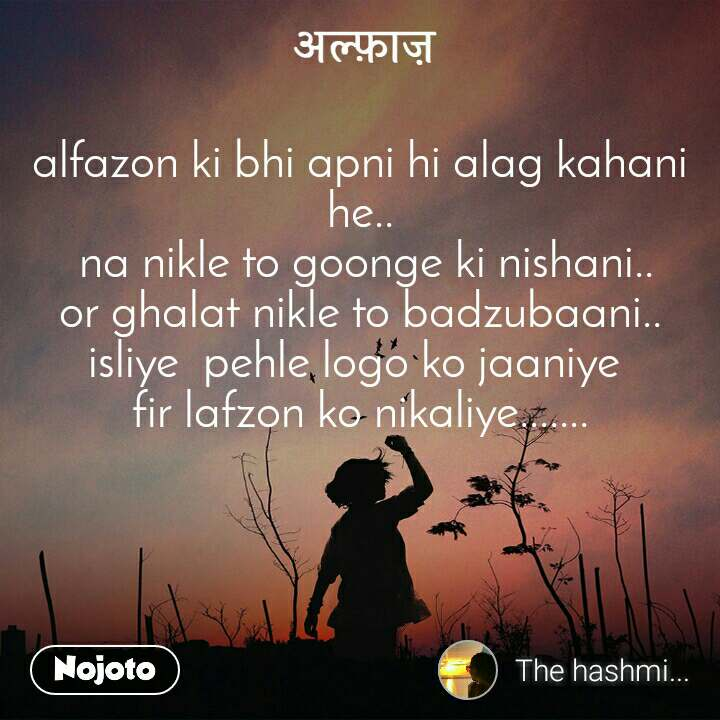 अल्फ़ाज़ alfazon ki bhi apni hi alag kahani he..  na nikle to goonge ki nishani.. or ghalat nikle to badzubaani.. isliye  pehle logo ko jaaniye  fir lafzon ko nikaliye.......