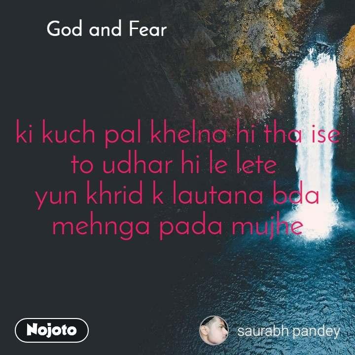 God and Fear ki kuch pal khelna hi tha ise to udhar hi le lete  yun khrid k lautana bda mehnga pada mujhe