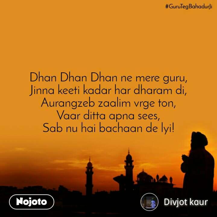 #GuruTegBahadurji  Dhan Dhan Dhan ne mere guru, Jinna keeti kadar har dharam di, Aurangzeb zaalim vrge ton, Vaar ditta apna sees, Sab nu hai bachaan de lyi!