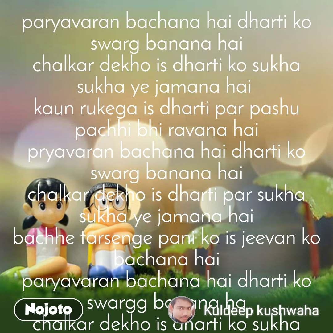 paryavaran bachana hai dharti ko swarg banana hai chalkar dekho is dharti ko sukha sukha ye jamana hai  kaun rukega is dharti par pashu pachhi bhi ravana hai pryavaran bachana hai dharti ko swarg banana hai chalkar dekho is dharti par sukha sukha ye jamana hai bachhe tarsenge pani ko is jeevan ko bachana hai paryavaran bachana hai dharti ko swargg banana ha chalkar dekho is dharti ko sukha sukha ye jamana hai dekar kasme bolo sbko rojana ped lagana hai paryavaran bachana....