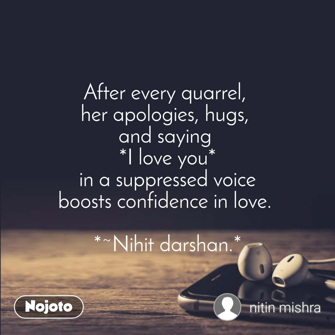 After every quarrel,  her apologies, hugs,  and saying  *I love you* in a suppressed voice boosts confidence in love.   *~Nihit darshan.*