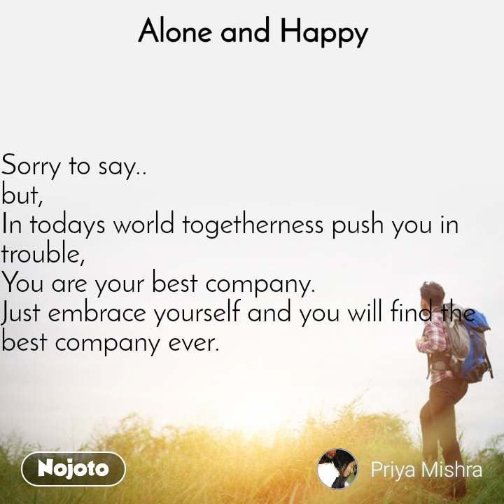 Alone and Happy  Sorry to say.. but, In todays world togetherness push you in trouble, You are your best company. Just embrace yourself and you will find the best company ever.