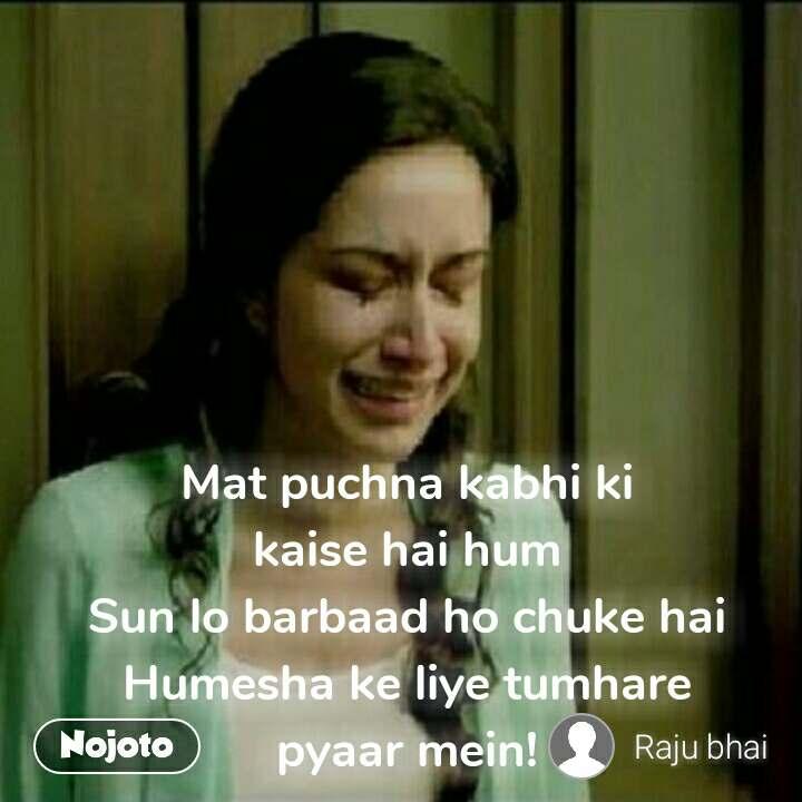 Mat puchna kabhi ki kaise hai hum Sun lo barbaad ho chuke hai Humesha ke liye tumhare pyaar mein!
