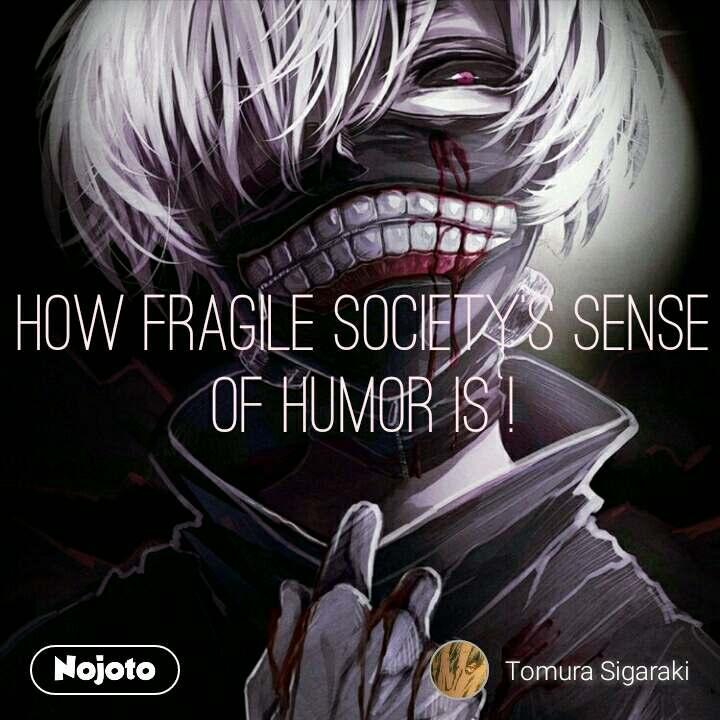 How fragile society's sense of humor is !