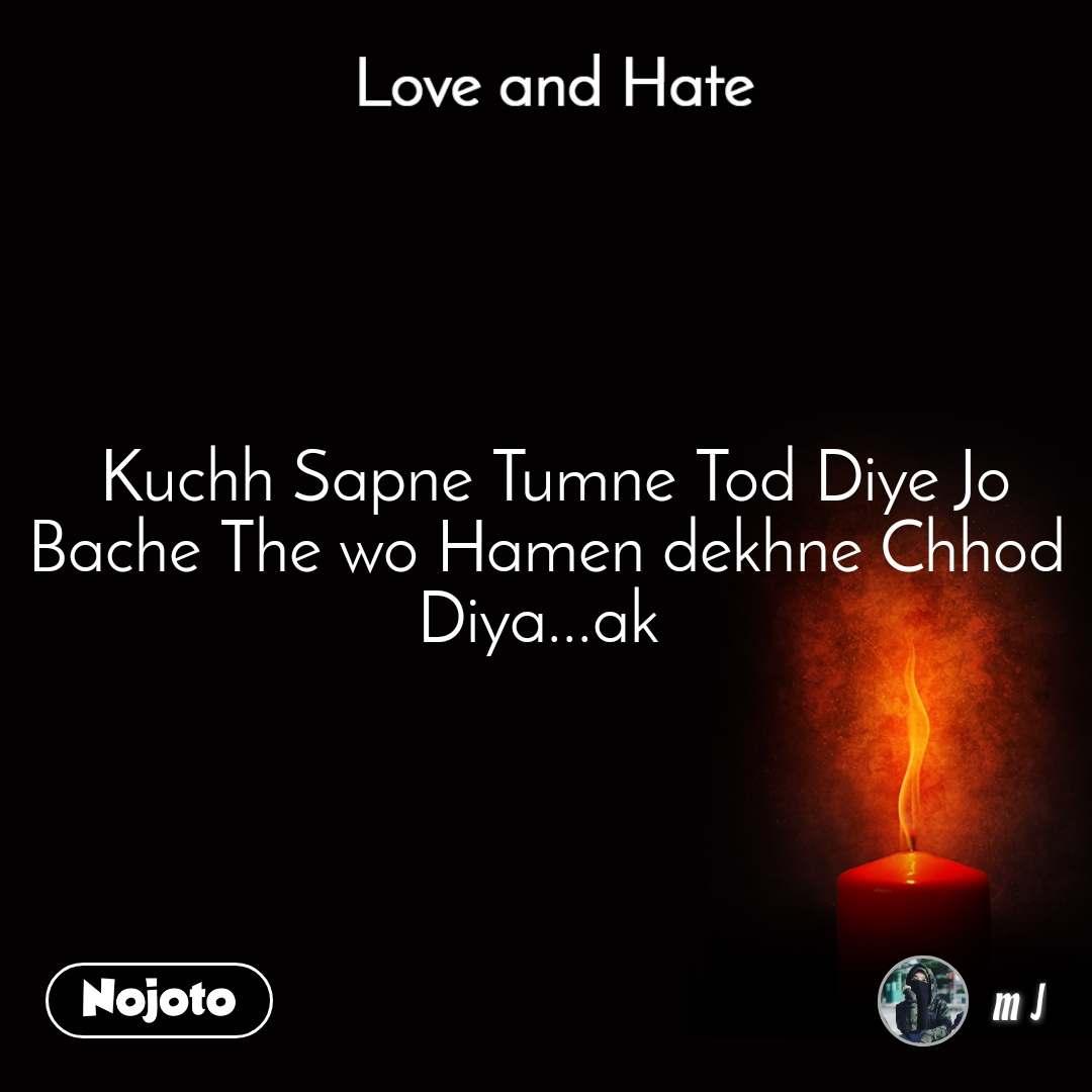 Love and Hate  Kuchh Sapne Tumne Tod Diye Jo Bache The wo Hamen dekhne Chhod Diya...ak