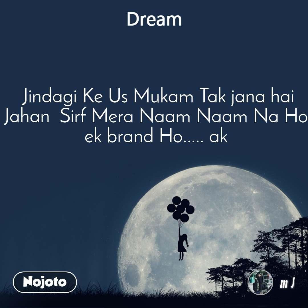 Dream  Jindagi Ke Us Mukam Tak jana hai Jahan  Sirf Mera Naam Naam Na Ho ek brand Ho..... ak