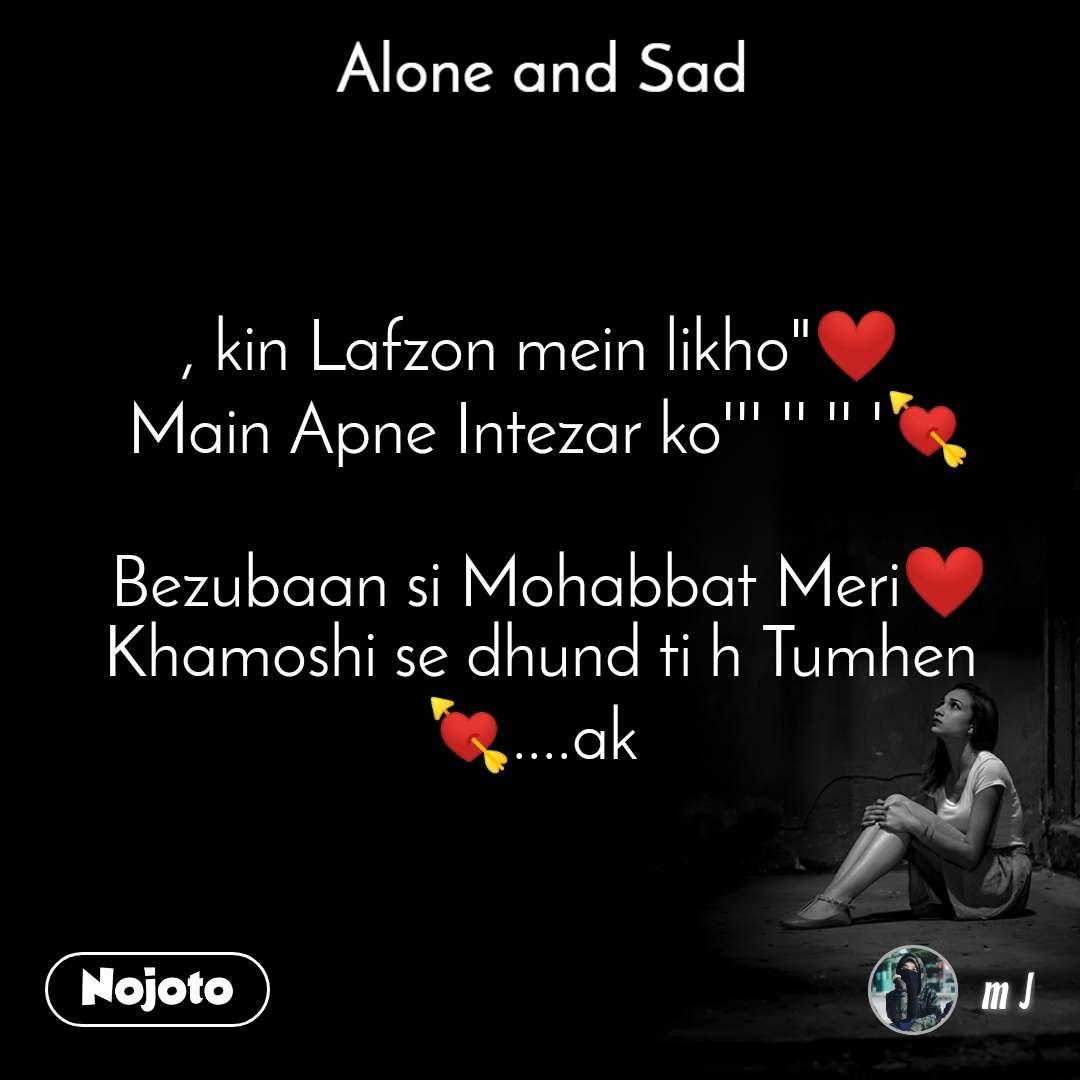 "Alone and You  , kin Lafzon mein likho""❤️  Main Apne Intezar ko''' '' '' '💘   Bezubaan si Mohabbat Meri❤️ Khamoshi se dhund ti h Tumhen💘....ak"