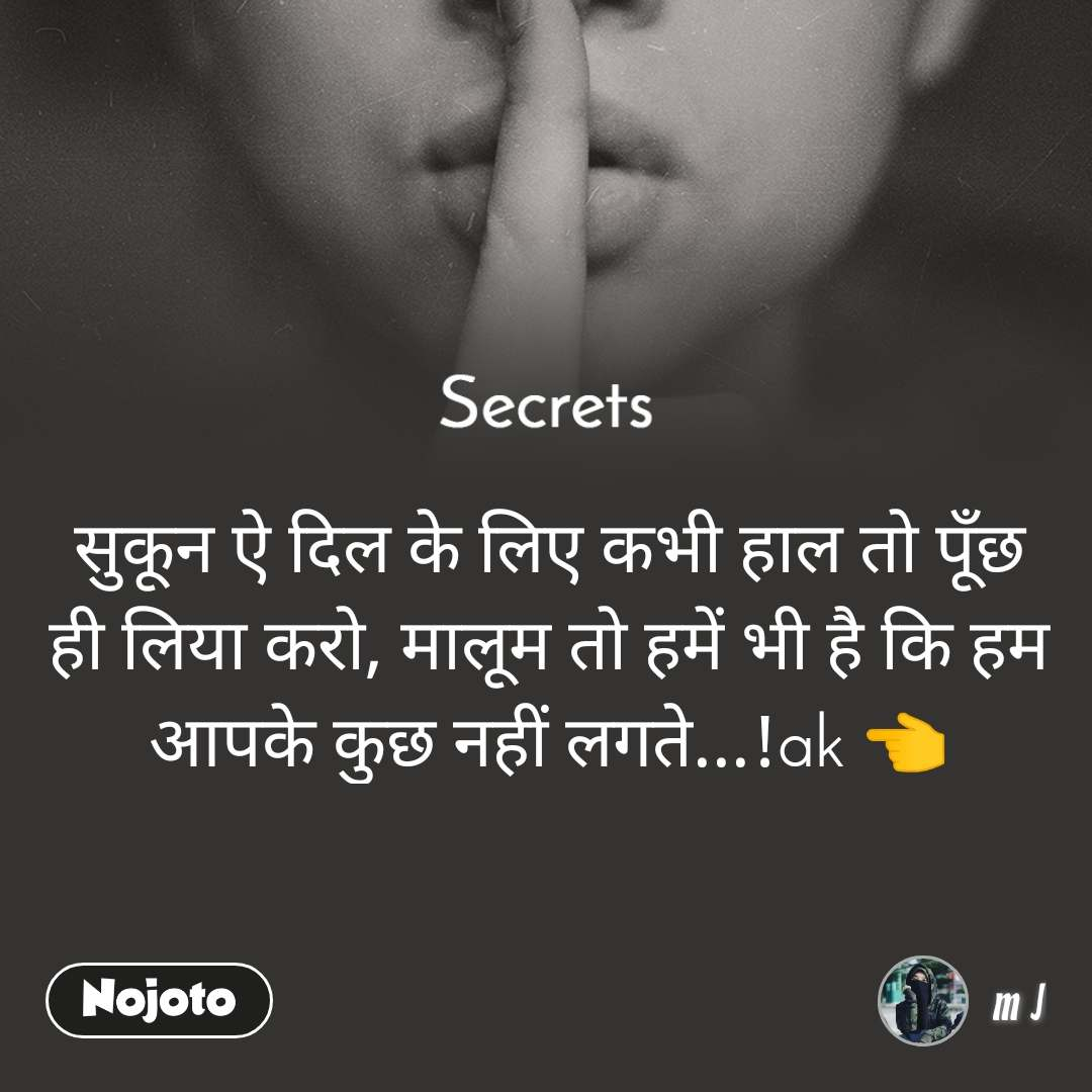 Secrets सुकून ऐ दिल के लिए कभी हाल तो पूँछ ही लिया करो, मालूम तो हमें भी है कि हम आपके कुछ नहीं लगते...!ak 👈