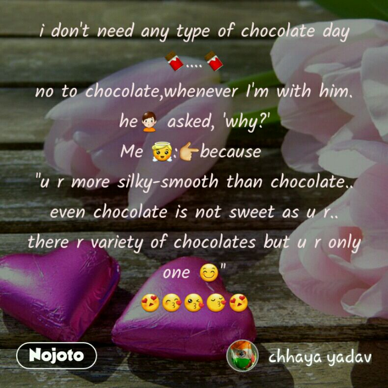 i don't need any type of chocolate day 🍫....🍫 no to chocolate,whenever I'm with him. he🙎 asked, 'why?' Me 😇:👉because  ''u r more silky-smooth than chocolate.. even chocolate is not sweet as u r.. there r variety of chocolates but u r only one 😊'' 😍😙😘😚😍