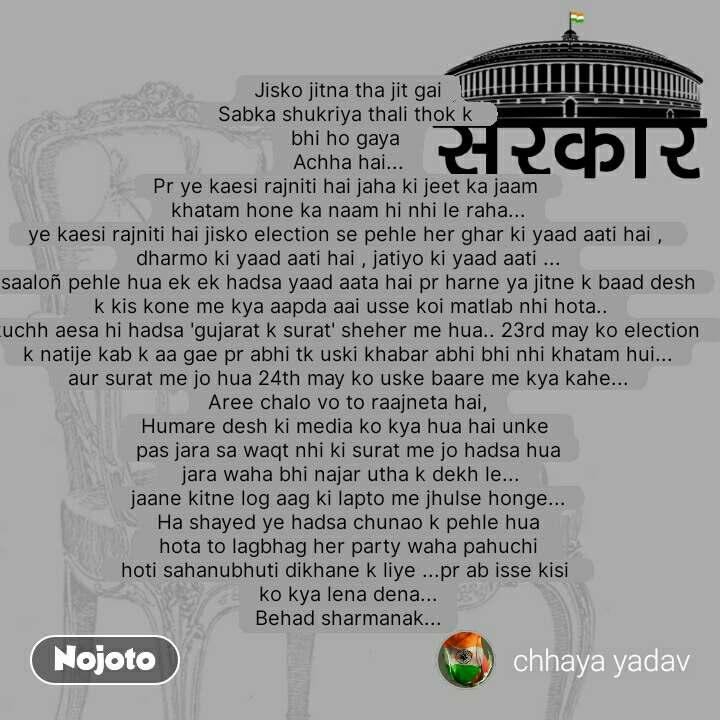 सरकार Jisko jitna tha jit gai Sabka shukriya thali thok k  bhi ho gaya  Achha hai... Pr ye kaesi rajniti hai jaha ki jeet ka jaam  khatam hone ka naam hi nhi le raha... ye kaesi rajniti hai jisko election se pehle her ghar ki yaad aati hai ,  dharmo ki yaad aati hai , jatiyo ki yaad aati ... saaloñ pehle hua ek ek hadsa yaad aata hai pr harne ya jitne k baad desh  k kis kone me kya aapda aai usse koi matlab nhi hota.. kuchh aesa hi hadsa 'gujarat k surat' sheher me hua.. 23rd may ko election  k natije kab k aa gae pr abhi tk uski khabar abhi bhi nhi khatam hui... aur surat me jo hua 24th may ko uske baare me kya kahe... Aree chalo vo to raajneta hai, Humare desh ki media ko kya hua hai unke  pas jara sa waqt nhi ki surat me jo hadsa hua  jara waha bhi najar utha k dekh le... jaane kitne log aag ki lapto me jhulse honge... Ha shayed ye hadsa chunao k pehle hua  hota to lagbhag her party waha pahuchi  hoti sahanubhuti dikhane k liye ...pr ab isse kisi  ko kya lena dena... Behad sharmanak...
