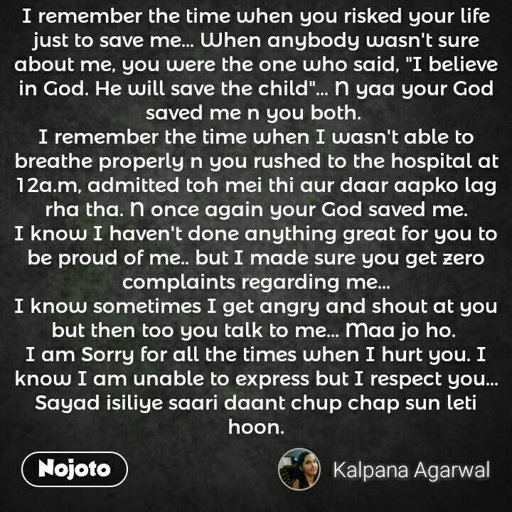 """I remember the time when you risked your life just to save me... When anybody wasn't sure about me, you were the one who said, """"I believe in God. He will save the child""""... N yaa your God saved me n you both.  I remember the time when I wasn't able to breathe properly n you rushed to the hospital at 12a.m, admitted toh mei thi aur daar aapko lag rha tha. N once again your God saved me. I know I haven't done anything great for you to be proud of me.. but I made sure you get zero complaints regarding me... I know sometimes I get angry and shout at you but then too you talk to me... Maa jo ho.  I am Sorry for all the times when I hurt you. I know I am unable to express but I respect you... Sayad isiliye saari daant chup chap sun leti hoon."""