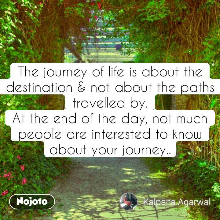 The journey of life is about the destination & not about the paths travelled by. At the end of the day, not much people are interested to know about your journey..