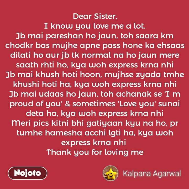Dear Sister, I know you love me a lot. Jb mai pareshan ho jaun, toh saara km chodkr bas mujhe apne pass hone ka ehsaas dilati ho aur jb tk normal na ho jaun mere saath rhti ho, kya woh express krna nhi Jb mai khush hoti hoon, mujhse zyada tmhe khushi hoti ha, kya woh express krna nhi Jb mai udaas ho jaun, toh achanak se 'I m proud of you' & sometimes 'Love you' sunai deta ha, kya woh express krna nhi Meri pics kitni bhi gatiyaan kyu na ho, pr tumhe hamesha acchi lgti ha, kya woh express krna nhi  Thank you for loving me