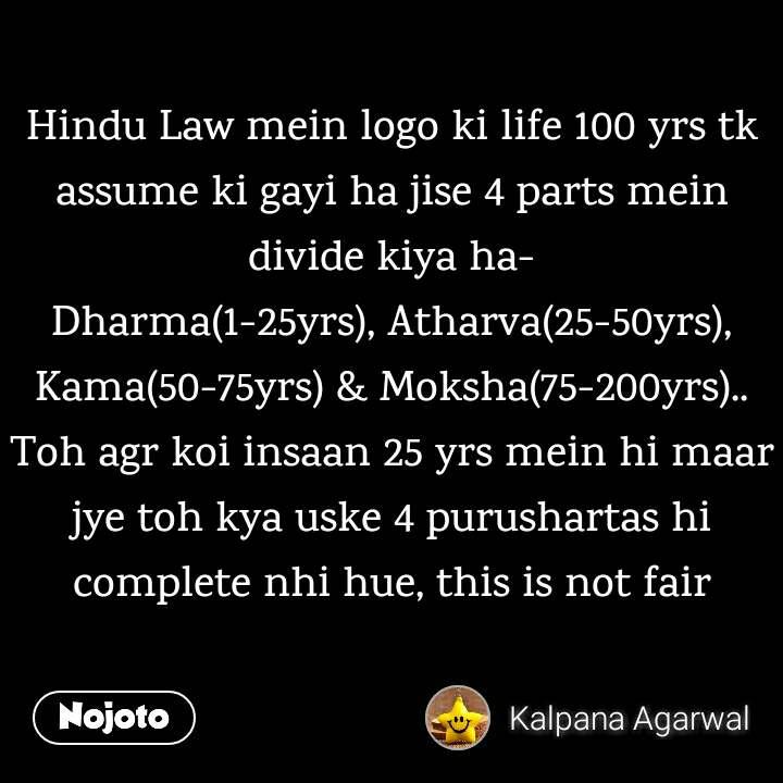 Hindu Law mein logo ki life 100 yrs tk assume ki gayi ha jise 4 parts mein divide kiya ha- Dharma(1-25yrs), Atharva(25-50yrs), Kama(50-75yrs) & Moksha(75-200yrs).. Toh agr koi insaan 25 yrs mein hi maar jye toh kya uske 4 purushartas hi complete nhi hue, this is not fair