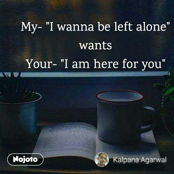"""My- """"I wanna be left alone"""" wants Your- """"I am here for you"""""""