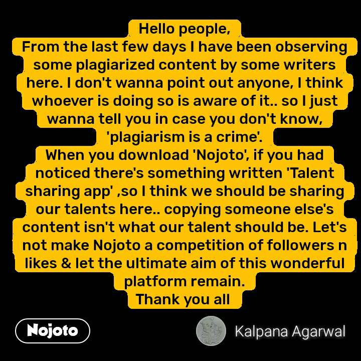 Hello people, From the last few days I have been observing some plagiarized content by some writers here. I don't wanna point out anyone, I think whoever is doing so is aware of it.. so I just wanna tell you in case you don't know, 'plagiarism is a crime'. When you download 'Nojoto', if you had noticed there's something written 'Talent sharing app' ,so I think we should be sharing our talents here.. copying someone else's content isn't what our talent should be. Let's not make Nojoto a competition of followers n likes & let the ultimate aim of this wonderful platform remain. Thank you all  #NojotoQuote
