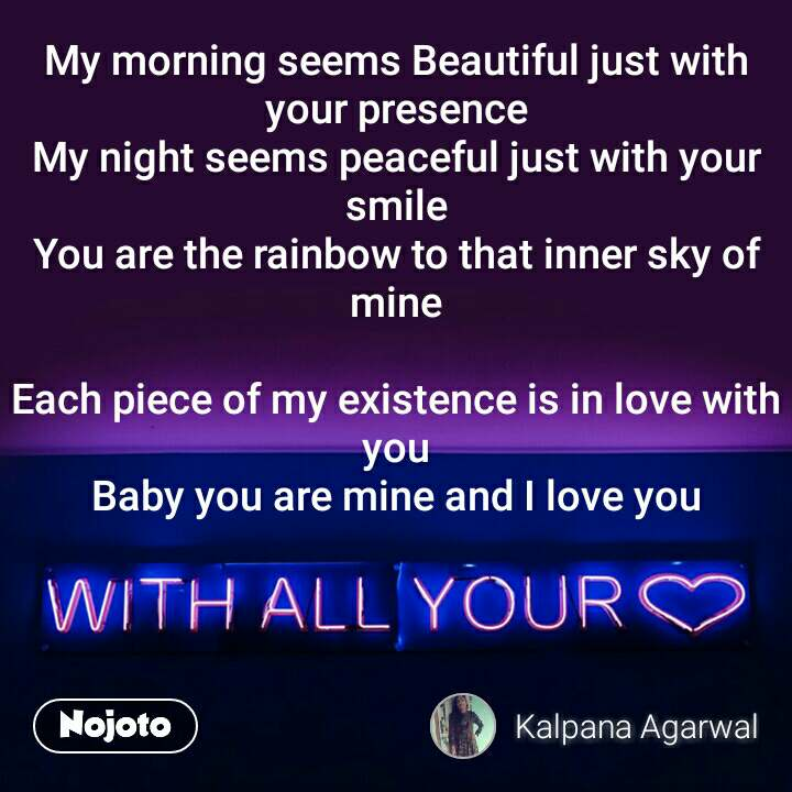 with all your love My morning seems Beautiful just with your presence My night seems peaceful just with your smile You are the rainbow to that inner sky of mine  Each piece of my existence is in love with you Baby you are mine and I love you
