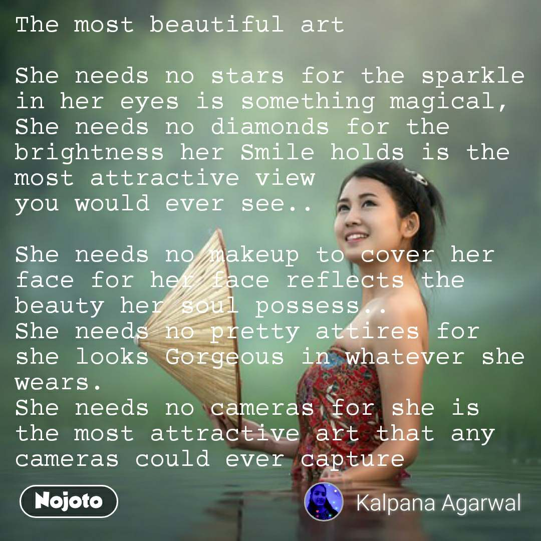 The most beautiful art  She needs no stars for the sparkle in her eyes is something magical, She needs no diamonds for the brightness her Smile holds is the most attractive view  you would ever see..  She needs no makeup to cover her face for her face reflects the beauty her soul possess.. She needs no pretty attires for she looks Gorgeous in whatever she wears.  She needs no cameras for she is the most attractive art that any cameras could ever capture