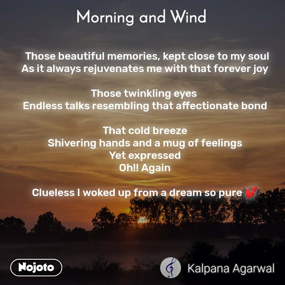 Morning and Wind    Those beautiful memories, kept close to my soul As it always rejuvenates me with that forever joy  Those twinkling eyes  Endless talks resembling that affectionate bond  That cold breeze Shivering hands and a mug of feelings Yet expressed Oh!! Again  Clueless I woked up from a dream so pure 💕