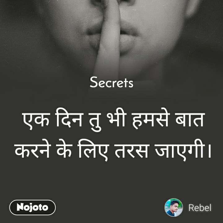 Secrets एक दिन तु भी हमसे बात करने के लिए तरस जाएगी।
