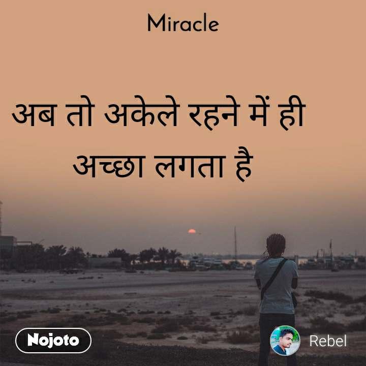 Miracle  अब तो अकेले रहने में ही  अच्छा लगता है
