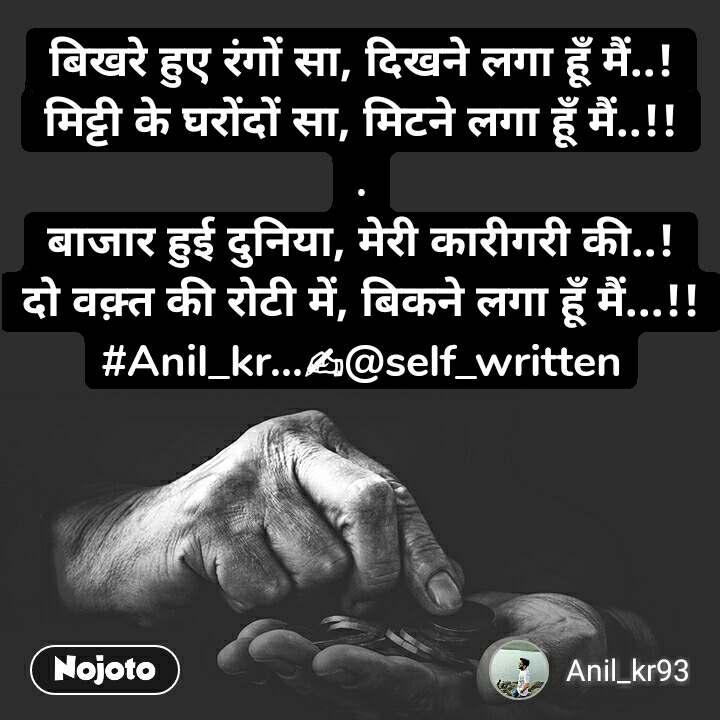 बिखरे हुए रंगों सा, दिखने लगा हूँ मैं..! मिट्टी के घरोंदों सा, मिटने लगा हूँ मैं..!! . बाजार हुई दुनिया, मेरी कारीगरी की..! दो वक़्त की रोटी में, बिकने लगा हूँ मैं...!! #Anil_kr...✍@self_written