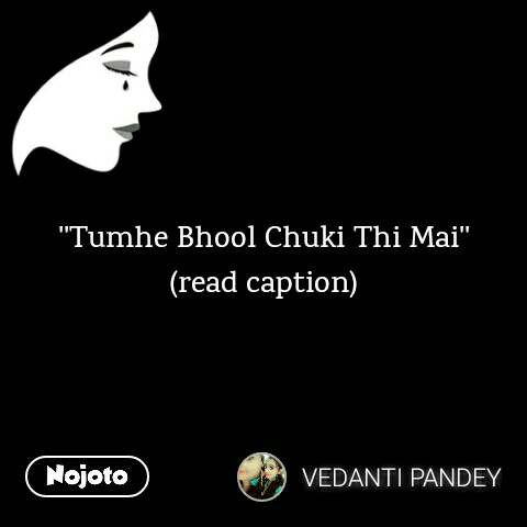 ''Tumhe Bhool Chuki Thi Mai'' (read caption)