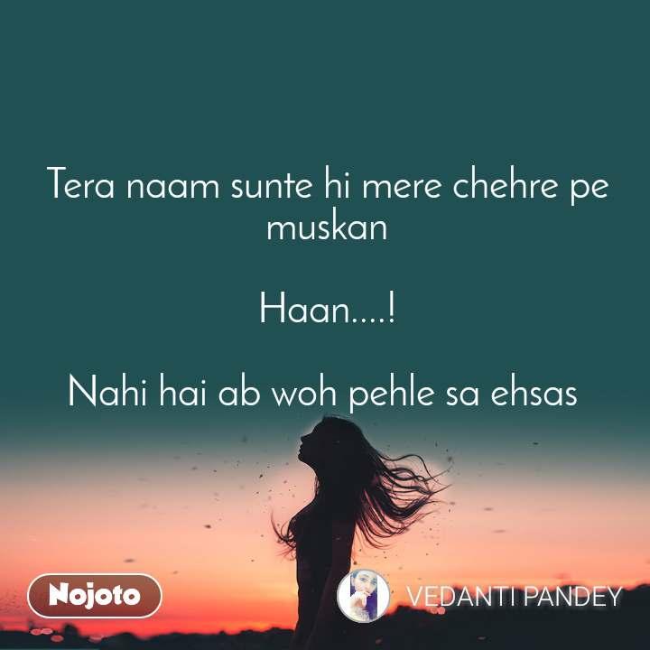 Tera naam sunte hi mere chehre pe muskan  Haan....!  Nahi hai ab woh pehle sa ehsas