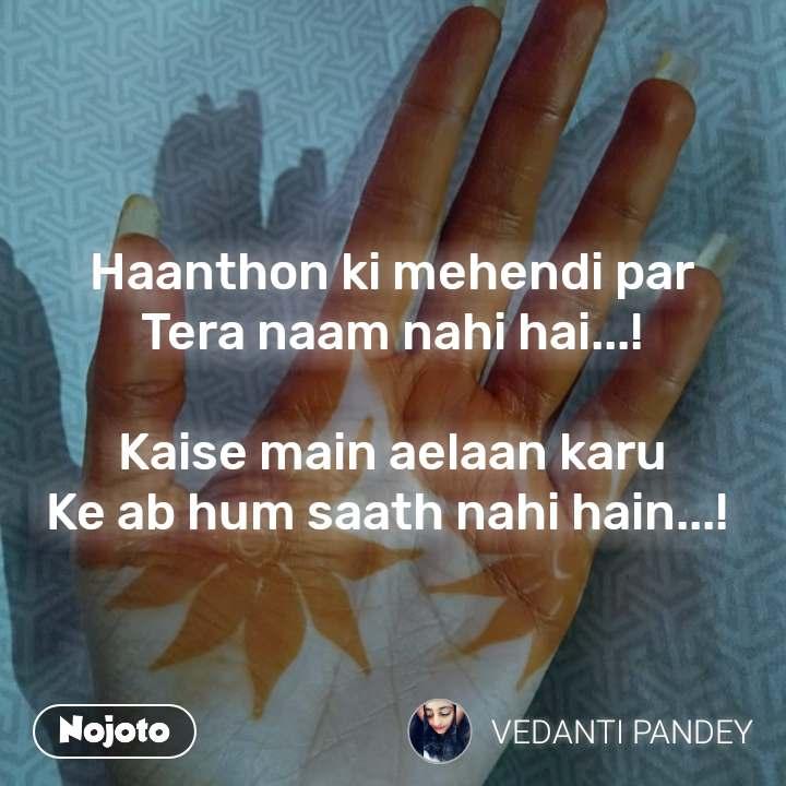 Haanthon ki mehendi par Tera naam nahi hai...!  Kaise main aelaan karu Ke ab hum saath nahi hain...!