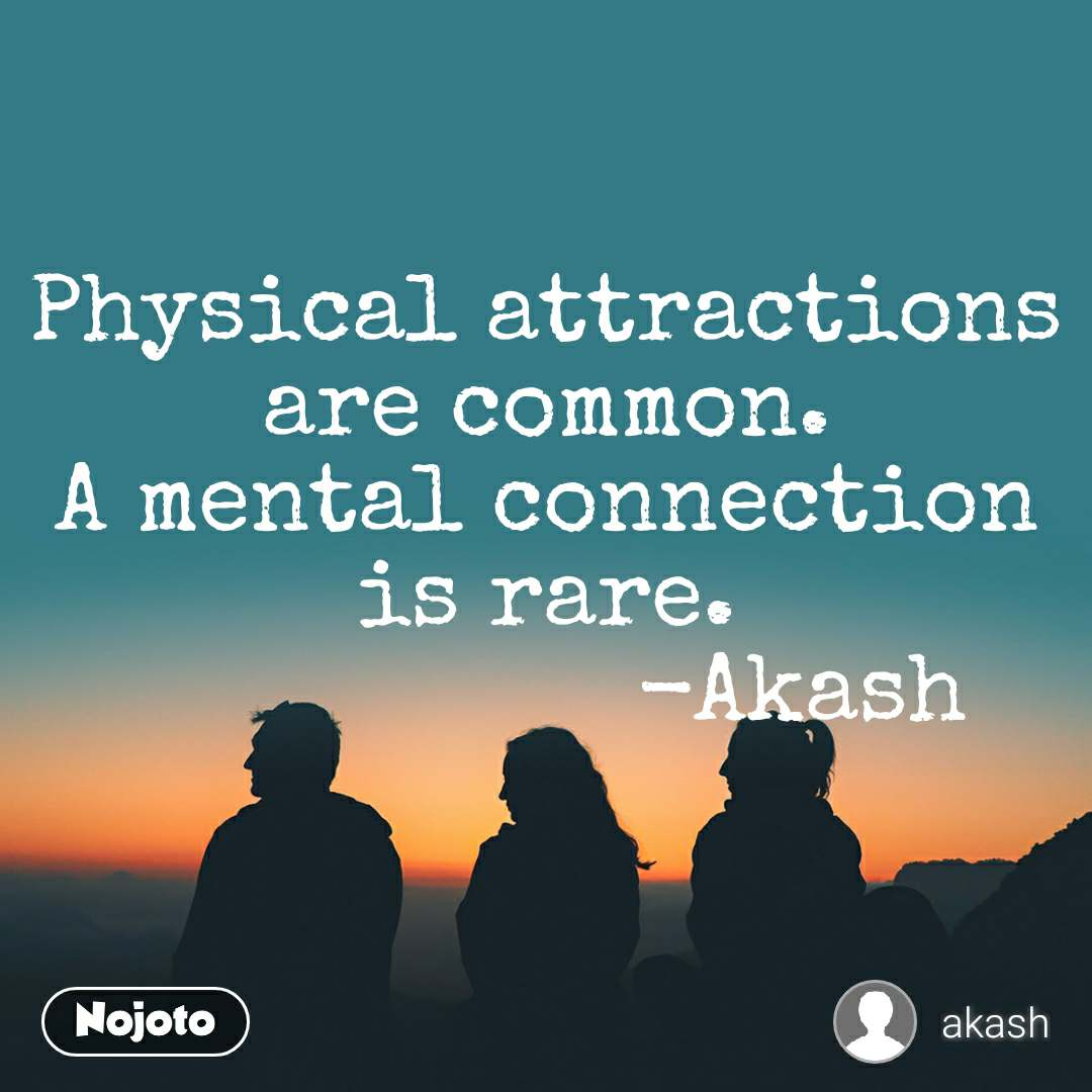 Physical attractions are common. A mental connection is rare.                   -Akash