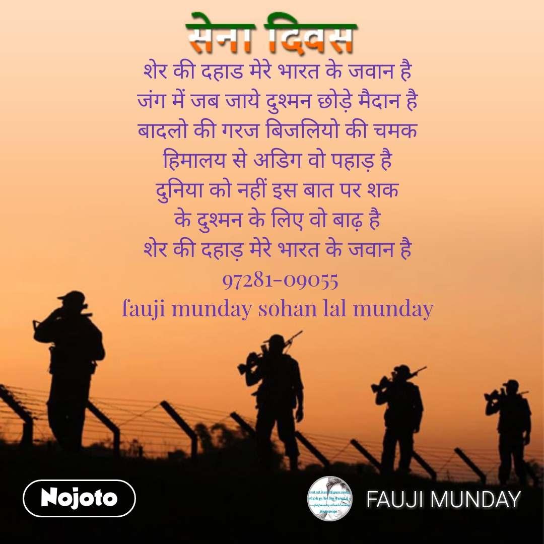 Army day Sena Divas quotes in hindi शेर की दहाड मेरे भारत के जवान है  जंग में जब जाये दुश्मन छोड़े मैदान है  बादलो की गरज बिजलियो की चमक  हिमालय से अडिग वो पहाड़ है  दुनिया को नहीं इस बात पर शक  के दुश्मन के लिए वो बाढ़ है  शेर की दहाड़ मेरे भारत के जवान है  97281-09055 fauji munday sohan lal munday  #NojotoQuote