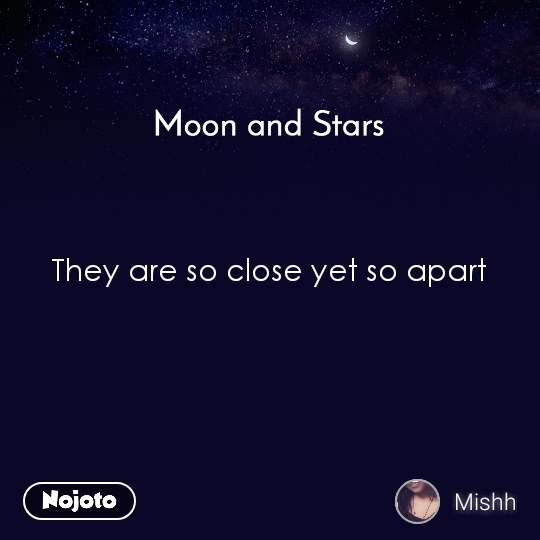 Moon and Stars  They are so close yet so apart