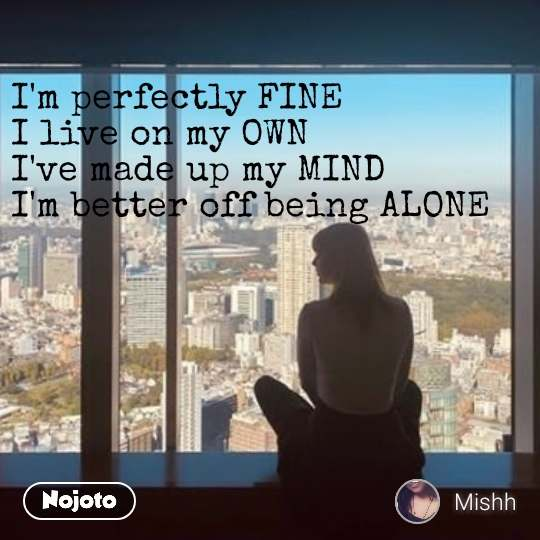 I'm perfectly FINE  I live on my OWN  I've made up my MIND  I'm better off being ALONE