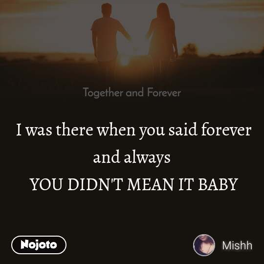 Together and Forever  I was there when you said forever and always  YOU DIDN'T MEAN IT BABY