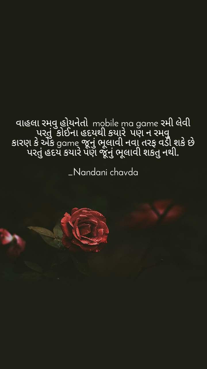 વાહલા રમવુ હોયનેતો  mobile ma game રમી લેવી પરતું  કોઈના હદયથી કયારે  પણ ન રમવુ કારણ કે એક game જૂનું ભૂલાવી નવા તરફ વડી શકે છે પરતું હદય કયારે પણ જૂનું ભૂલાવી શકતુ નથી.  _Nandani chavda