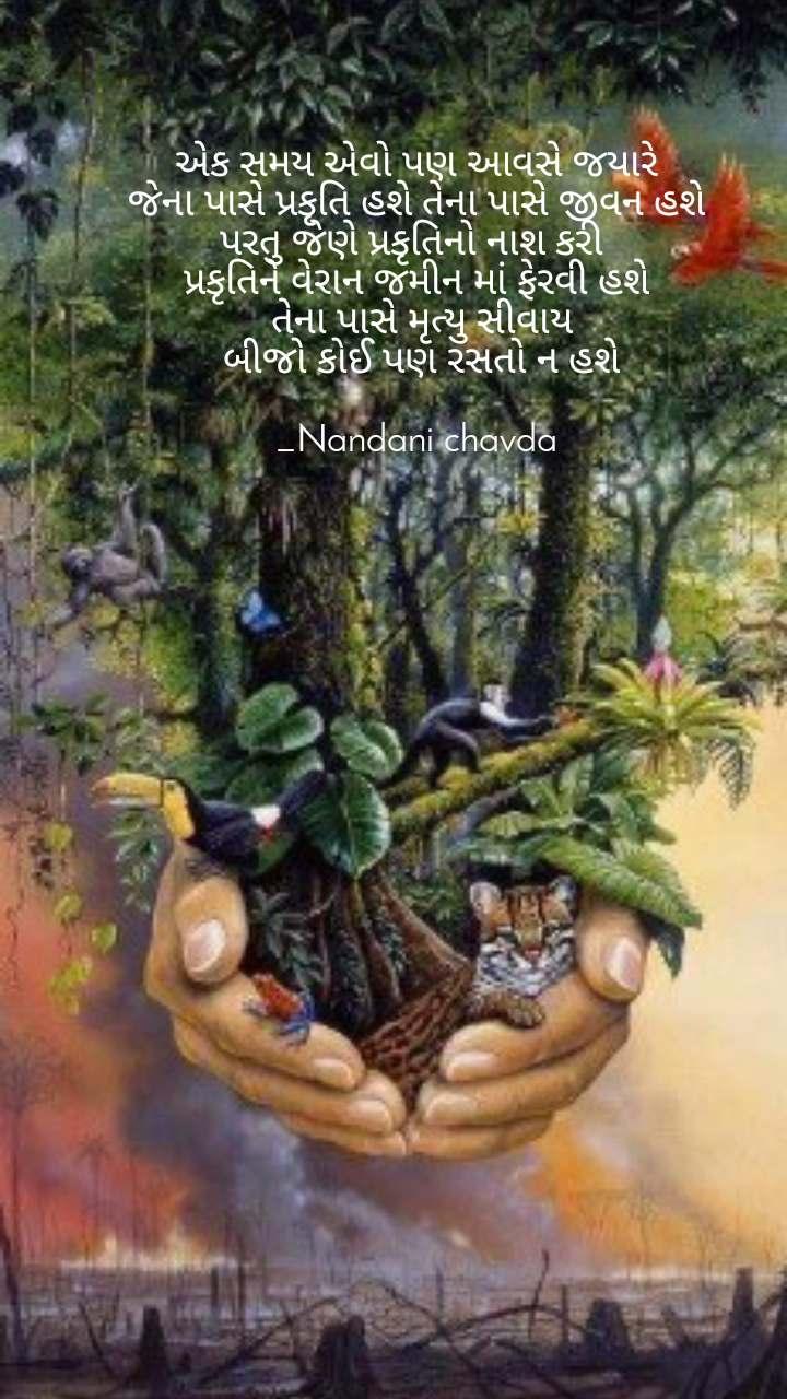એક સમય એવો પણ આવસે જયારે જેના પાસે પ્રકૃતિ હશે તેના પાસે જીવન હશે પરતુ જેણે પ્રકૃતિનો નાશ કરી  પ્રકૃતિને વેરાન જમીન માં ફેરવી હશે  તેના પાસે મૃત્યુ સીવાય  બીજો કોઈ પણ રસતો ન હશે  _Nandani chavda