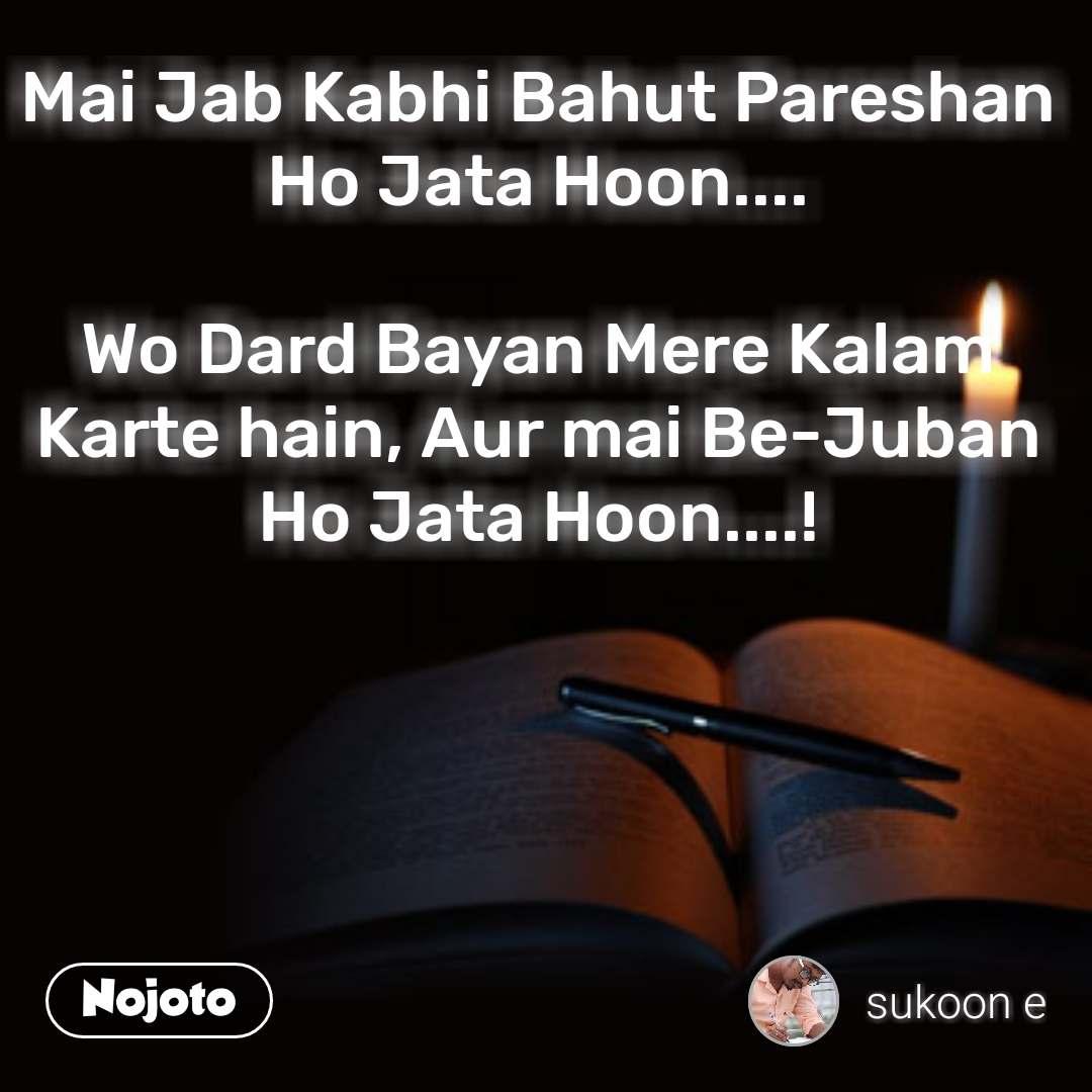 Mai Jab Kabhi Bahut Pareshan Ho Jata Hoon....  Wo Dard Bayan Mere Kalam Karte hain, Aur mai Be-Juban Ho Jata Hoon....!