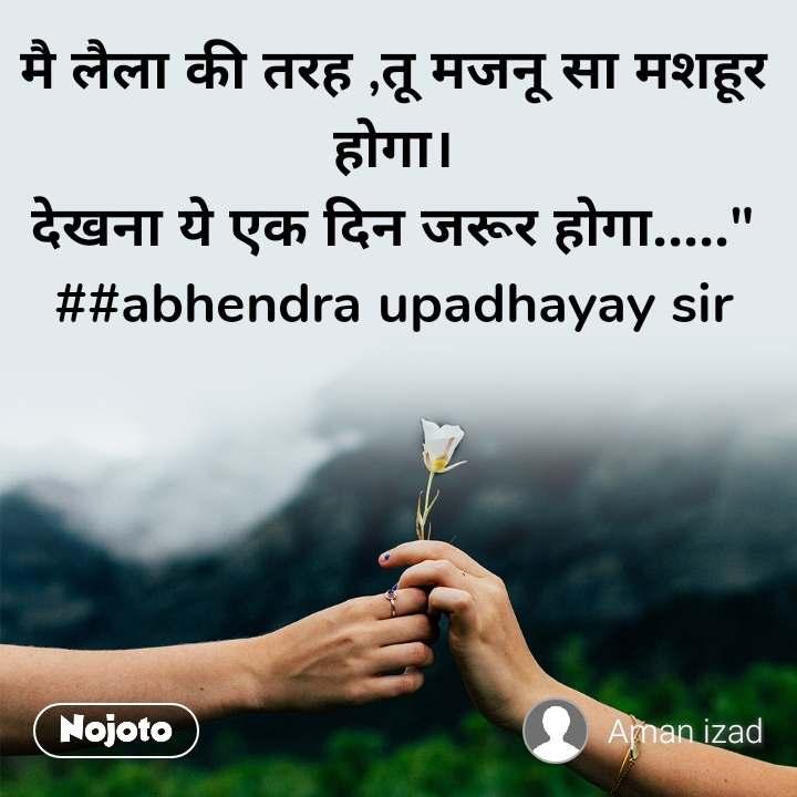 """मै लैला की तरह ,तू मजनू सा मशहूर होगा। देखना ये एक दिन जरूर होगा....."""" ##abhendra upadhayay sir"""