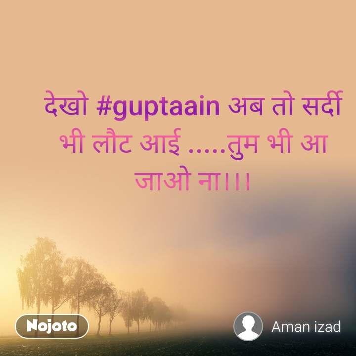 देखो #guptaain अब तो सर्दी भी लौट आई .....तुम भी आ जाओ ना।।।