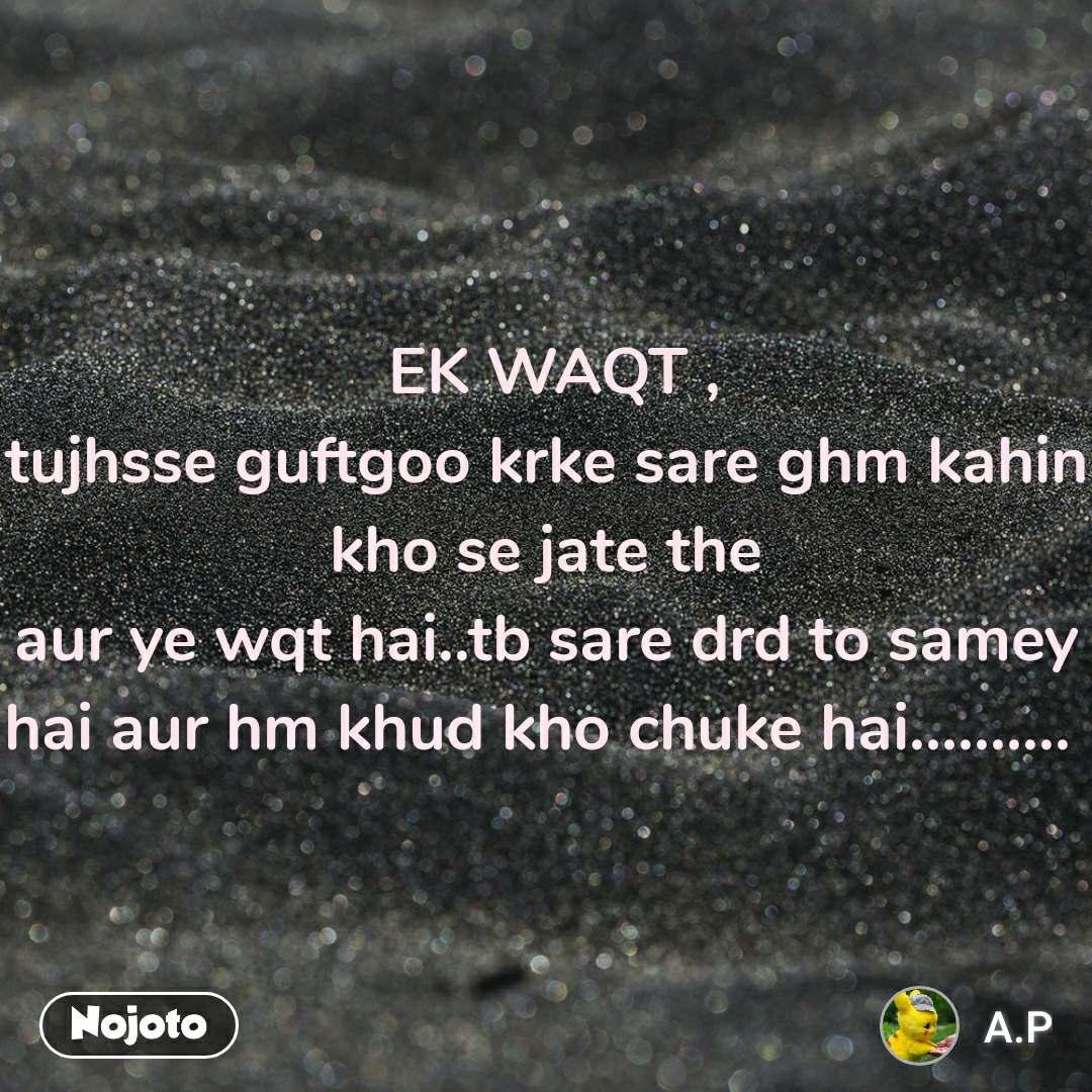 EK WAQT , tujhsse guftgoo krke sare ghm kahin kho se jate the aur ye wqt hai..tb sare drd to samey hai aur hm khud kho chuke hai..........