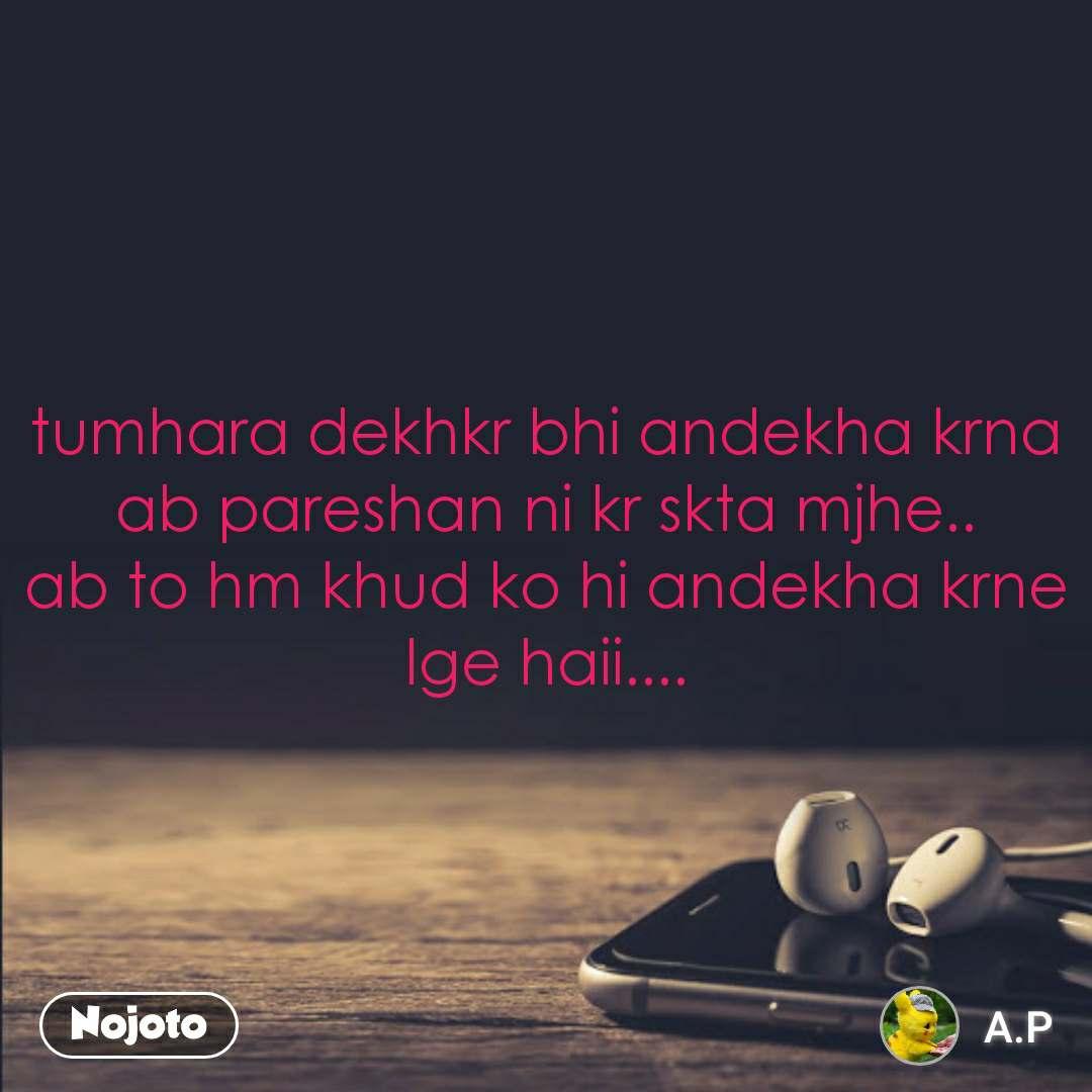 tumhara dekhkr bhi andekha krna ab pareshan ni kr skta mjhe.. ab to hm khud ko hi andekha krne lge haii....