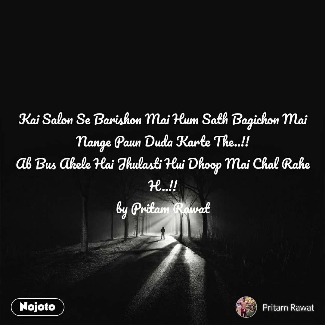 Kai Salon Se Barishon Mai Hum Sath Bagichon Mai Nange Paun Duda Karte The..!! Ab Bus Akele Hai Jhulasti Hui Dhoop Mai Chal Rahe H..!! by Pritam Rawat