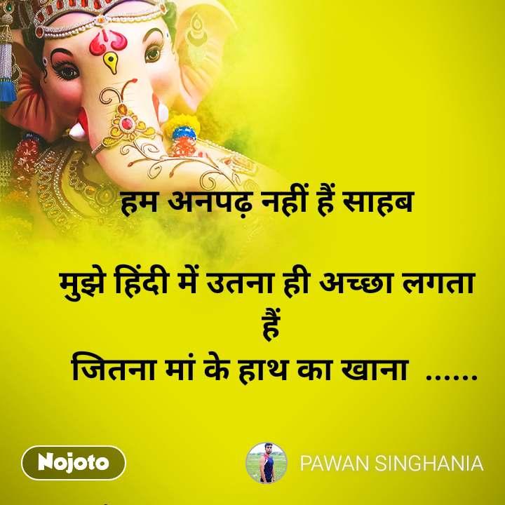 हम अनपढ़ नहीं हैं साहब   मुझे हिंदी में उतना ही अच्छा लगता  हैं  जितना मां के हाथ का खाना  ......